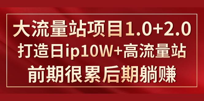 《大流量站项目1.0+2.0》打造日ip10W+高流量站(躺赚项目)