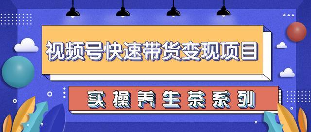 柚子视频号带货实操变现课程:零基础操作养生茶