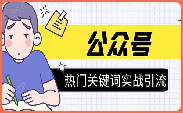 《公众号热门关键词实战引流特训营》5天涨5千精准粉